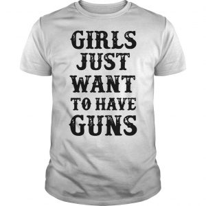 Girls Just Want To Have Guns Shirt