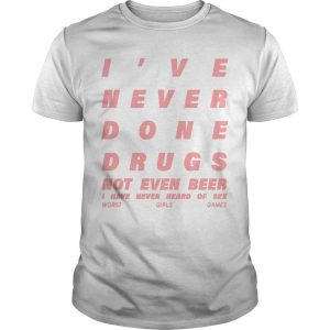 I've Never Done Drugs Not Even Beer I Have Never Heard Of Sex Shirt
