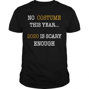 No Costume This Year 2020 Is Scary Enough Shirt
