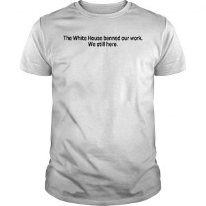The White House Banned Our Work We Still Here Shirt