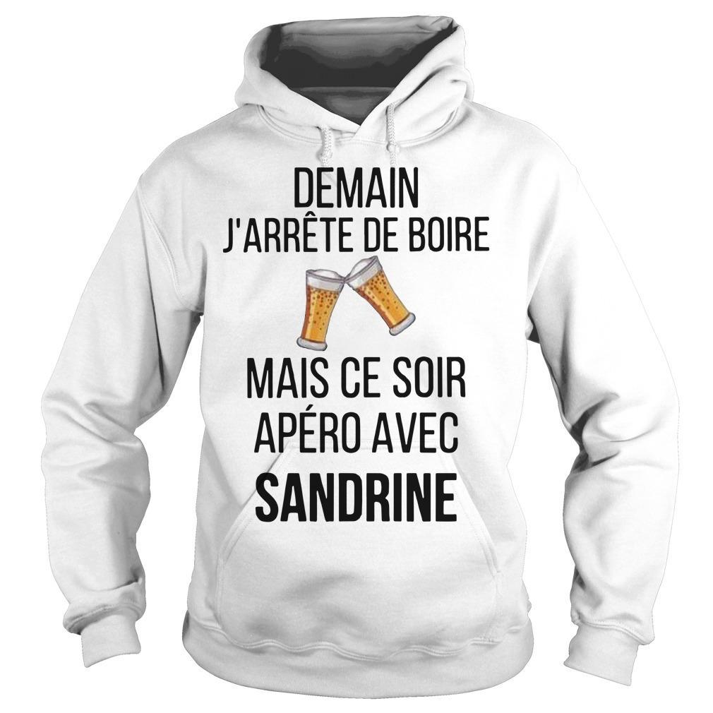 Demain J'arrête De Boire Mais Ce Soir Apéro Avec Sandrine Hoodie