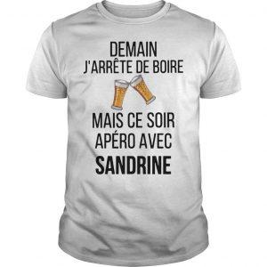 Demain J'arrête De Boire Mais Ce Soir Apéro Avec Sandrine Shirt
