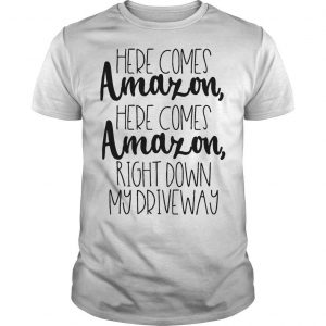 Here Comes Amazon Here Comes Amazon Right Down My Drive Way Shirt