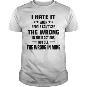 I Hate It When People Can't See The Wrong In Their Actions Shirt