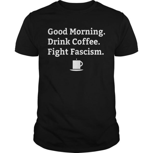 Good Morning Drink Coffee Fight Fascism Shirt