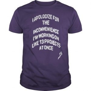 I Apologize For The Inconvenience I'm Working On Like 13 Projects Shirt