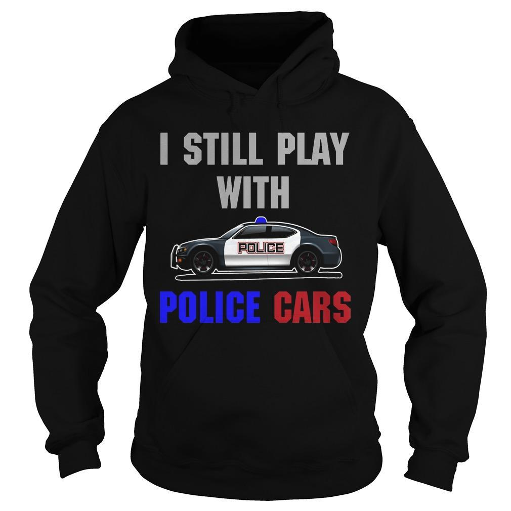 I Still Play With Police Cars Hoodie
