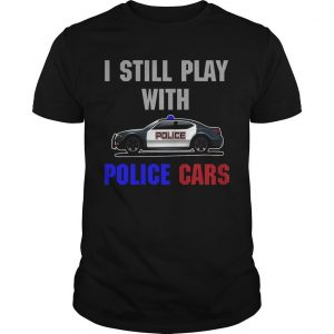 I Still Play With Police Cars Shirt