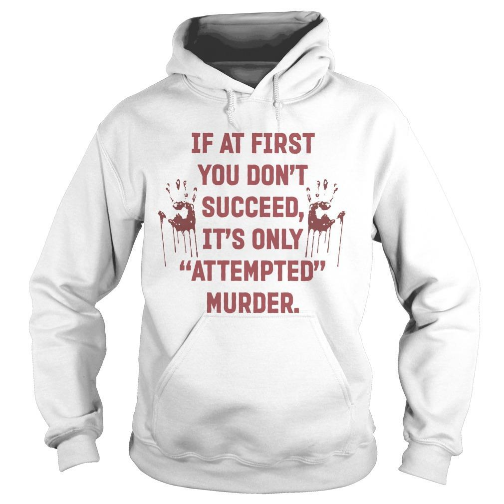 If At First You Don't Succeed It's Only Attempted Murder Hoodie