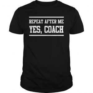 Repeat After Me Yes Coach Shirt