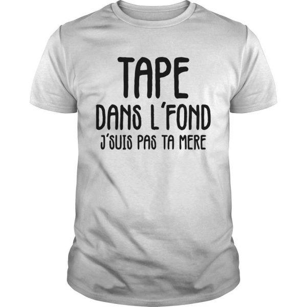 Tape Dans L'fond J'suis Pas Ta Mere Shirt