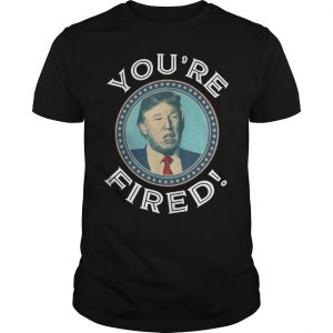 Trump You're Fired Shirt
