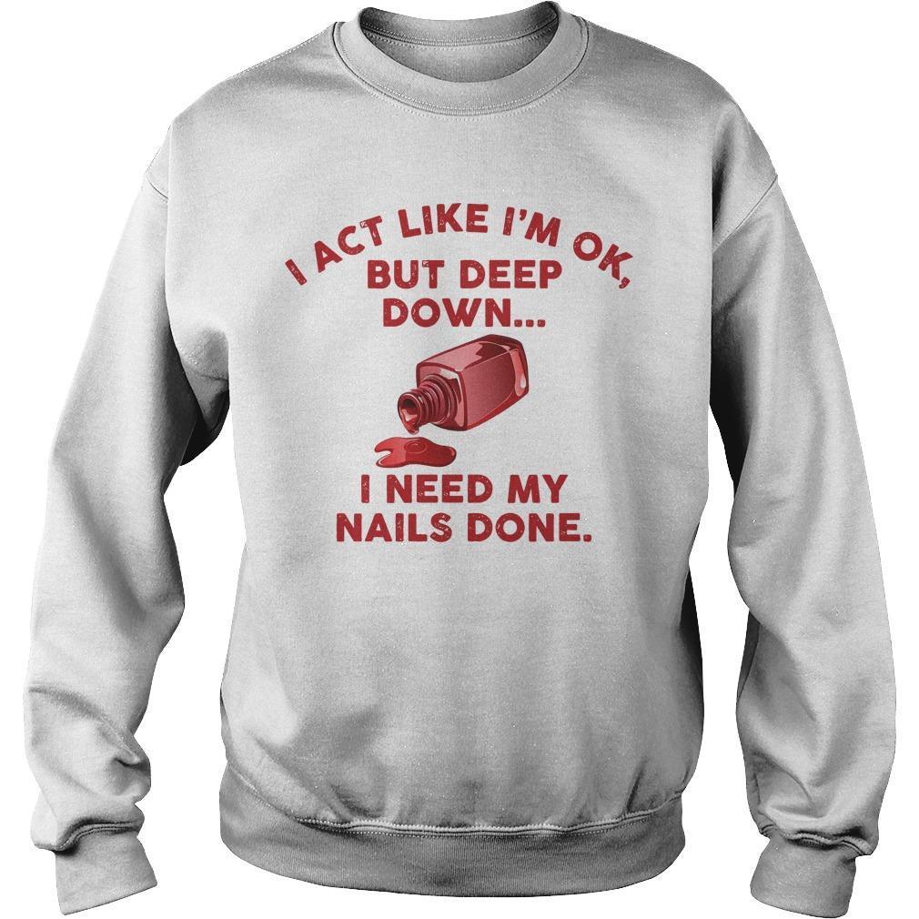 I Act Like I'm Ok But Deep Down I Need My Nails Done Sweater