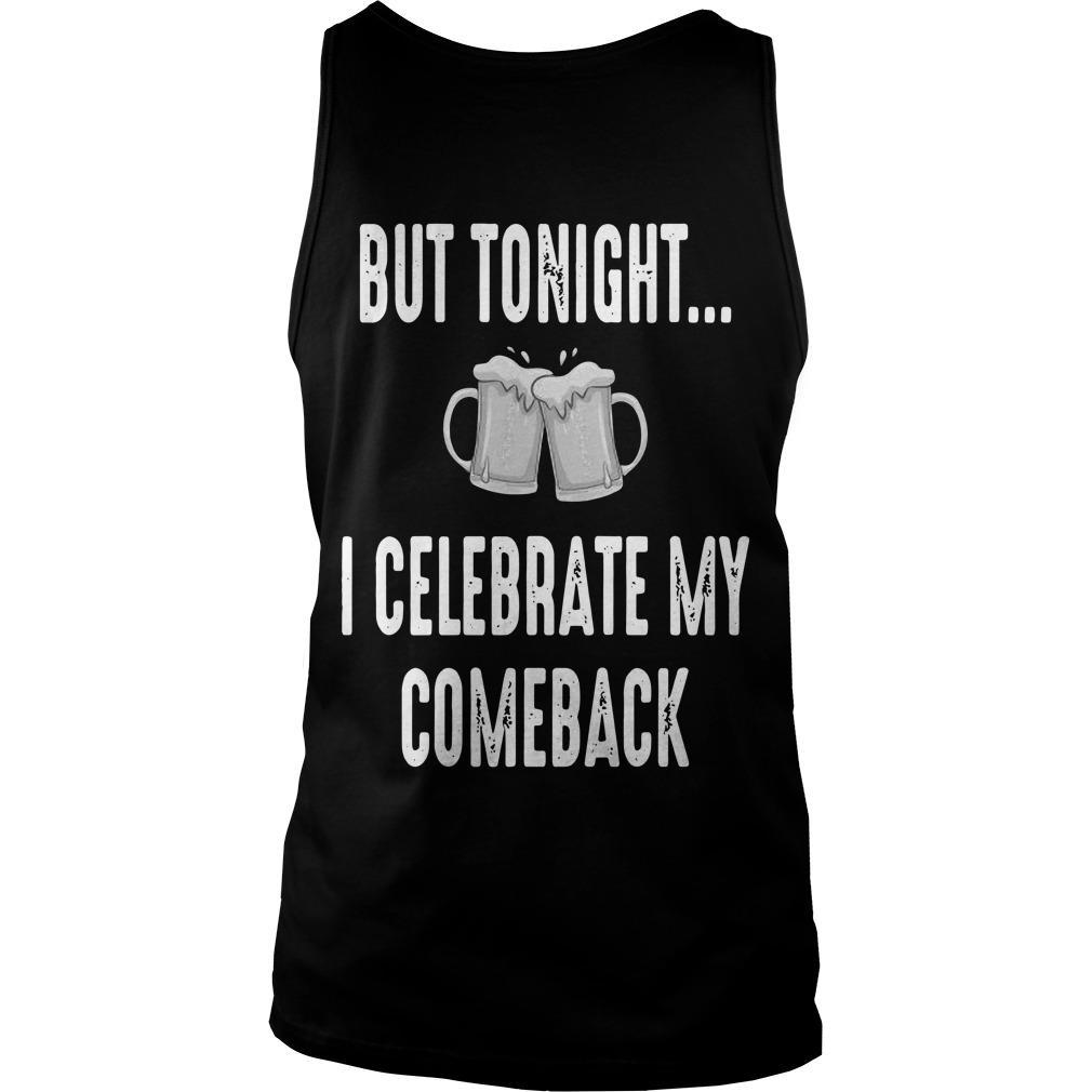I Quit Drinking Yesterday But Tonight I Celebrate My Comeback Tank Top