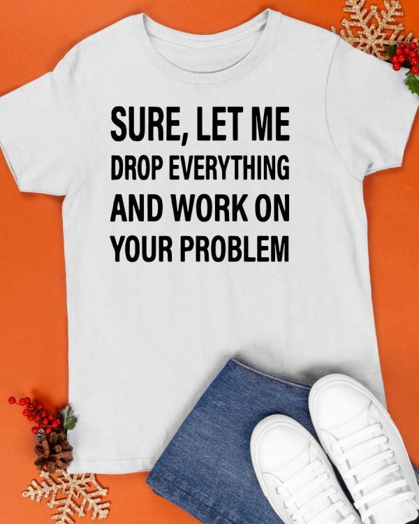 Sure Let Me Drop Everything And Work On Your Problem Shirt