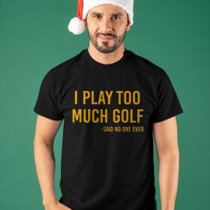 I Play Too Much Golf Said No One Ever Shirt