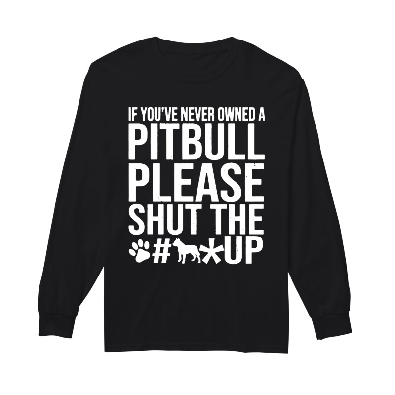 If You've Never Owned A Pitbull Please Shut Up longsleeved