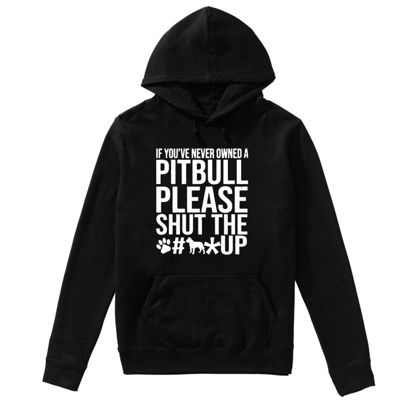 If You've Never Owned A Pitbull Please Shut Up hoodie