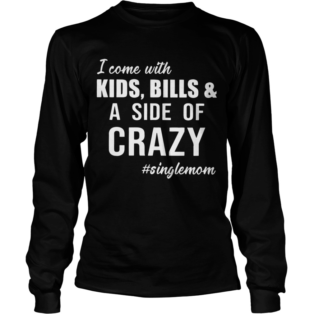 I Come With Kids Bills And A Side Of Crazy Singlemom longsleeve tee