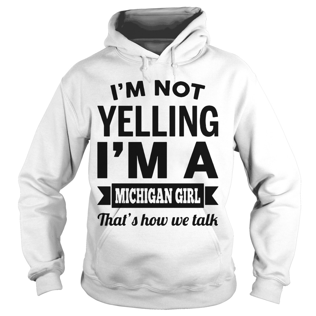 I'm Not Yelling I'm A Michigan Girl That's How We Talk hoodie