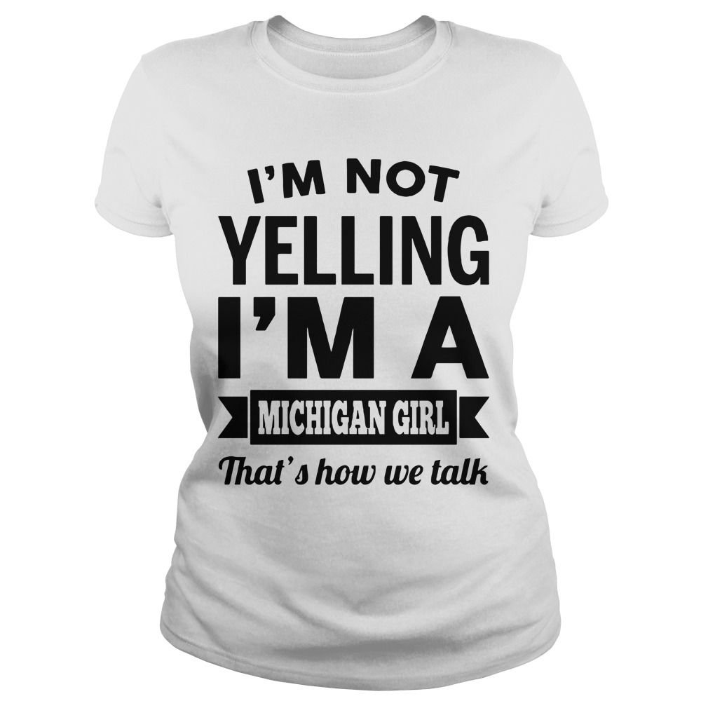 I'm Not Yelling I'm A Michigan Girl That's How We Talk lasies