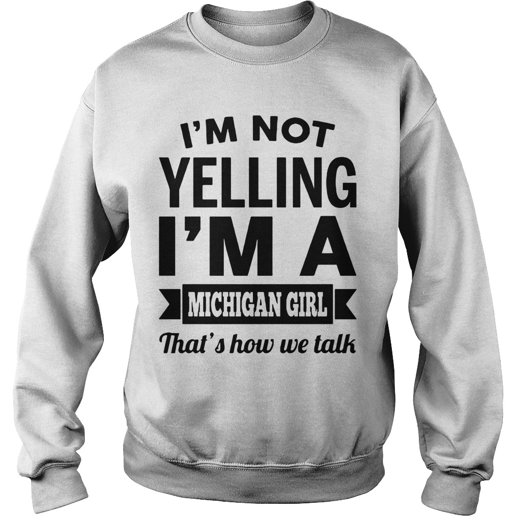I'm Not Yelling I'm A Michigan Girl That's How We Talk Sweater