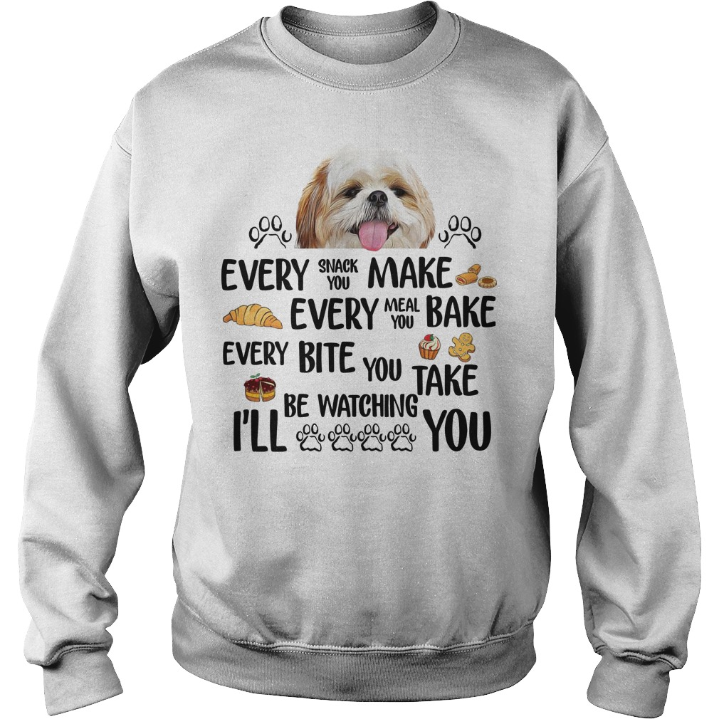 Shih Tzu Dog Every Snack You Make Every Meal You Bake Every Bite You Take I'll Be Watching You Sweater