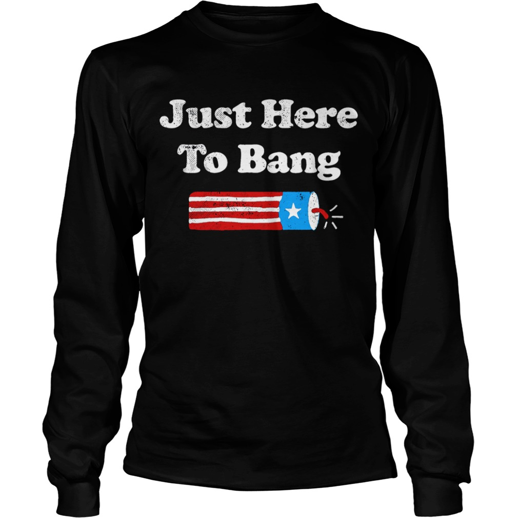 4th Of July Just Here To Bang Longsleeve Tee