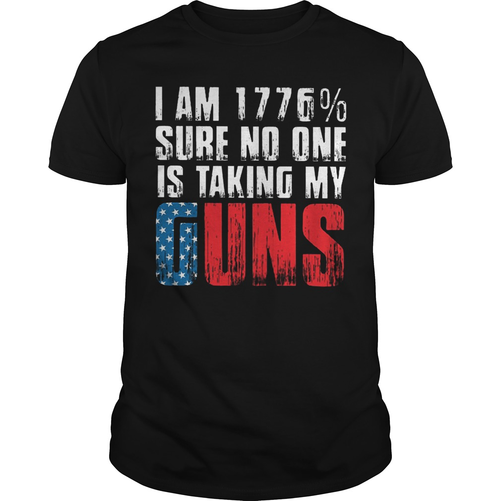 American Flag I Am 1776% Sure No One Is Taking My Guns Shirt