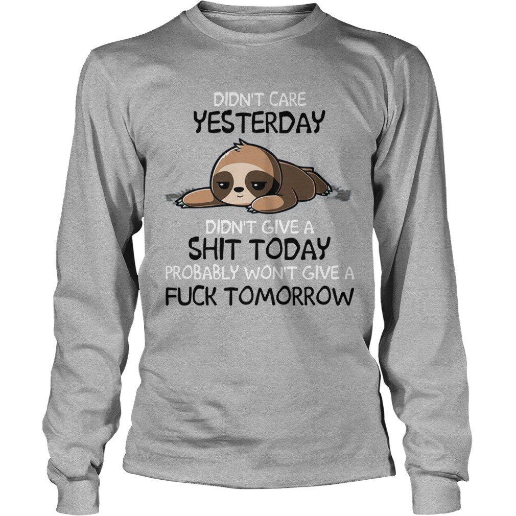 Sloth Didn't Care Yesterday Don't Give A Shit Today Probably Won't Give A Fuck Longsleeve Tee
