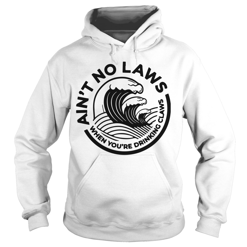 Aint No Laws When Youre Drinking Claws Hoodie