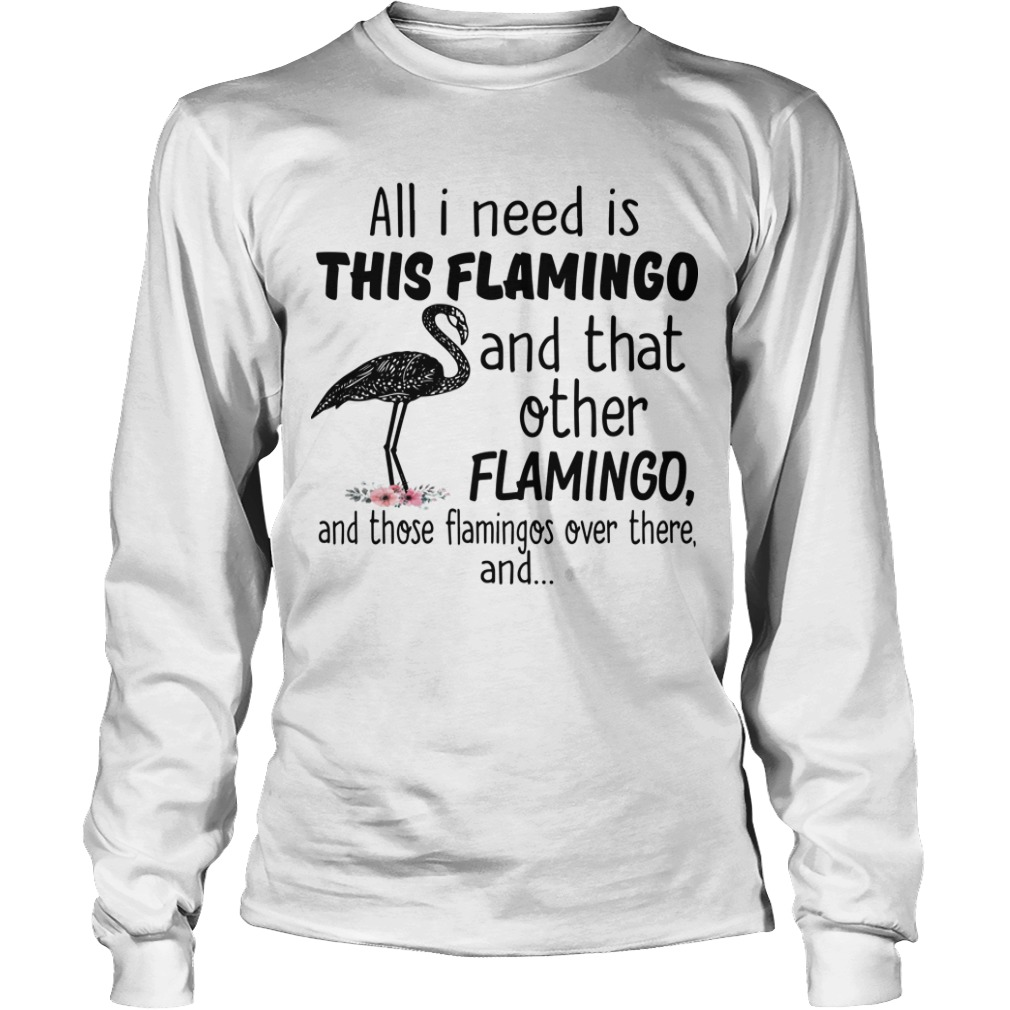 All I Need Is This Flamingo And That Other Flamingo Longsleeve Tee