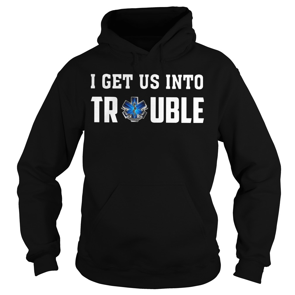 Emts And Paramedics I Get Us Into Trouble Hoodie