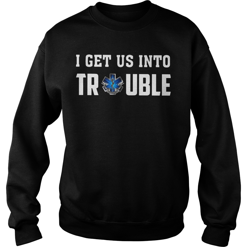 Emts And Paramedics I Get Us Into Trouble Sweater