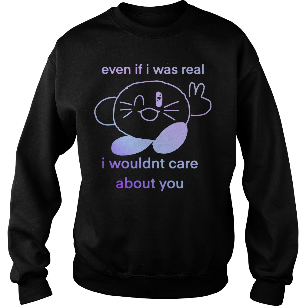Even If I Was Real I Wouldnt Care About You Sweater