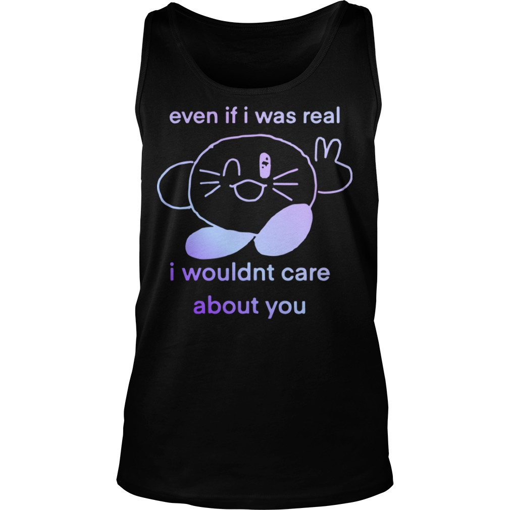 Even If I Was Real I Wouldnt Care About You Tank Top