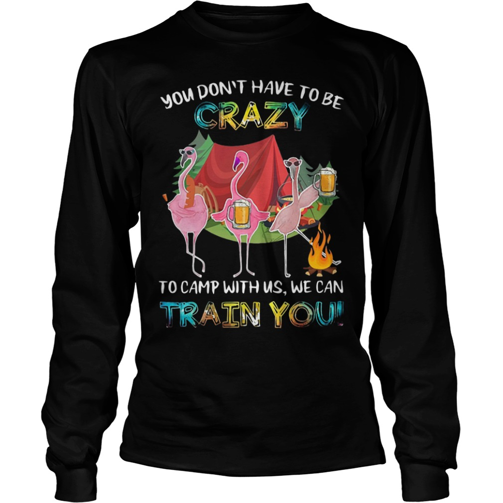 Flamingo Beer You Don't Have To Be Crazy To Camp With Us We Can Train You Longsleeve Tee