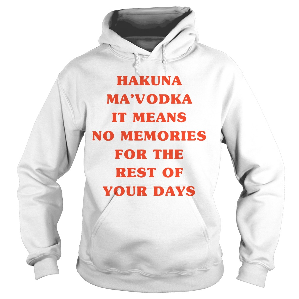 Hakuna Ma'vodka It Means No Memories For The Rest Of Your Days Hoodie