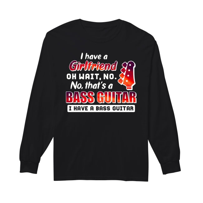 I Have A Girl Friend Oh Wait No No That's A Bass Guitar I Have A Bass Guitar Longsleeve Tee