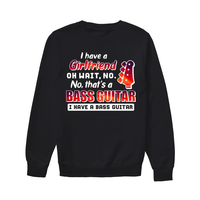 I Have A Girl Friend Oh Wait No No That's A Bass Guitar I Have A Bass Guitar Sweater