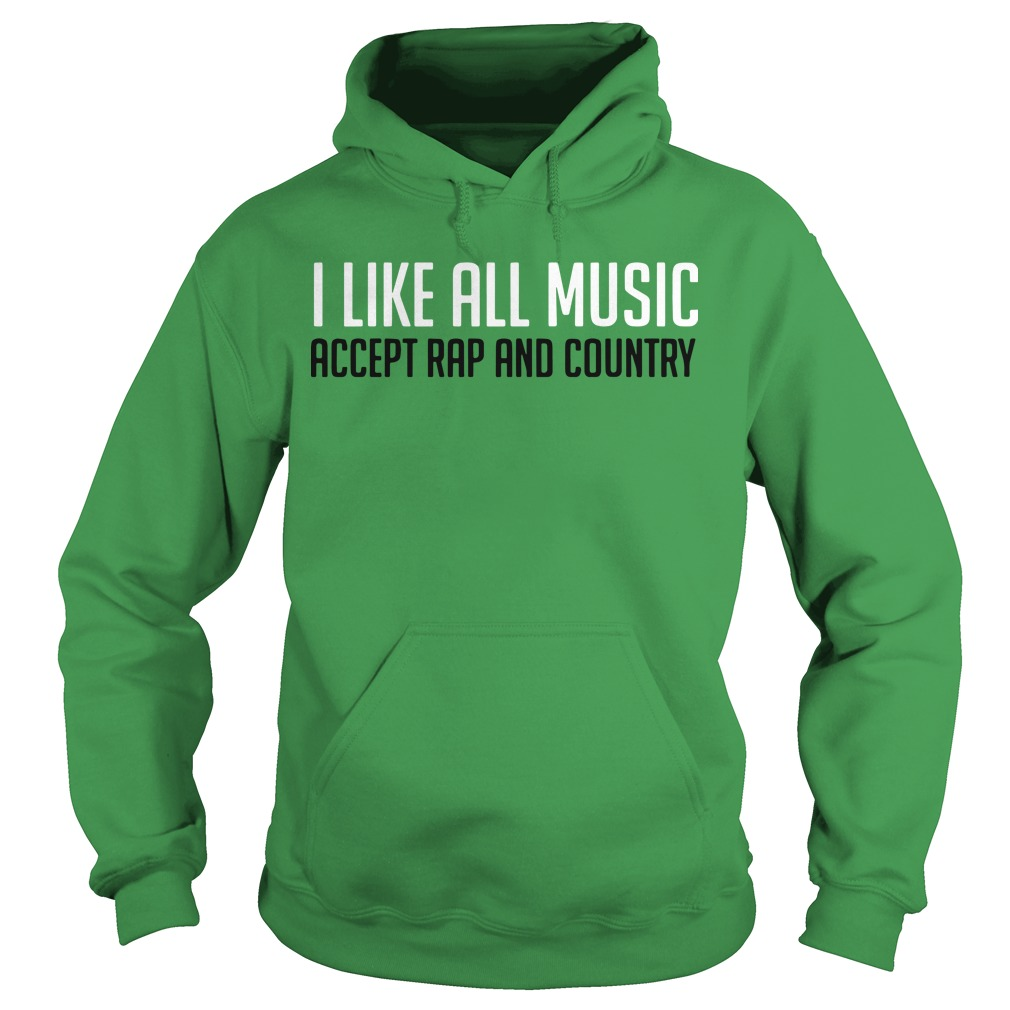 I Like All Music Accept Rap And Country Hoodie