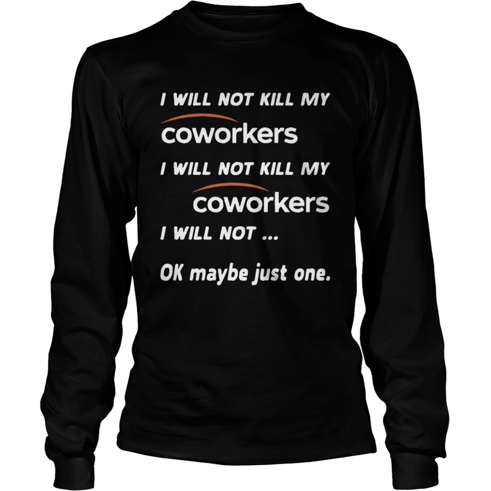 I Will Not Kill My Coworkers I Will Not Ok Maybe Just One Longsleeve Tee