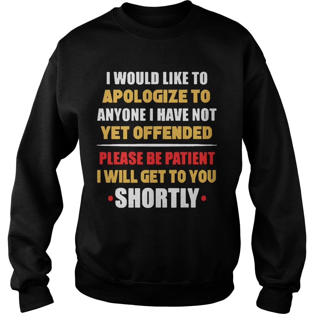 I Would Like To Apologize To Anyone I Have Not Yet Offended I Will Get To You Shortly Sweater