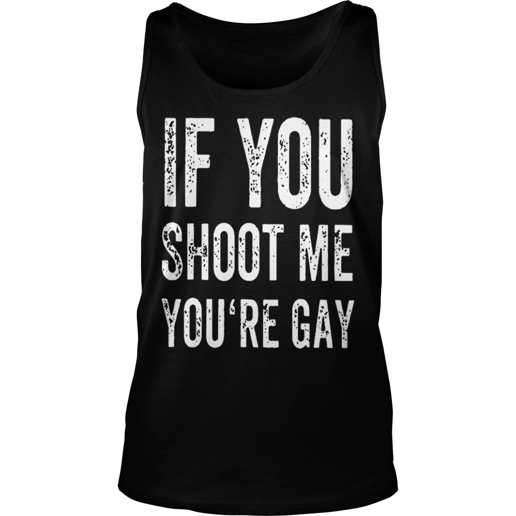 If You Shoot Me Your Gay Tank Top