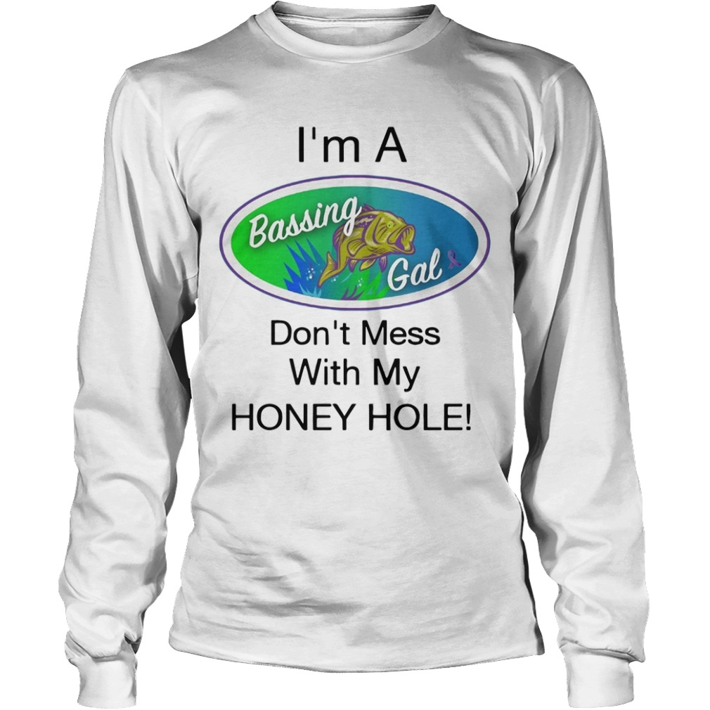 I'm A Bassing Gals Don't Mess With My Honey Hole Longsleeve Tee