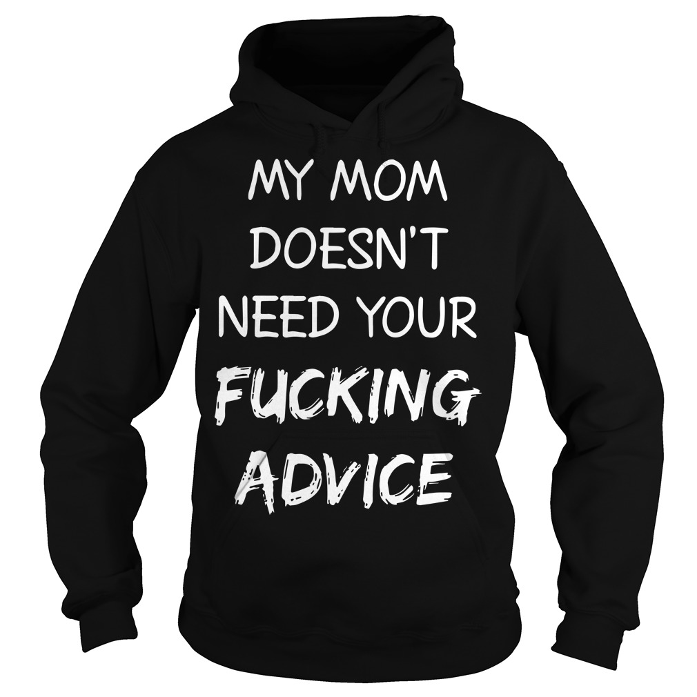My Mom Doesn't Need Your Fucking Advice Hoodie