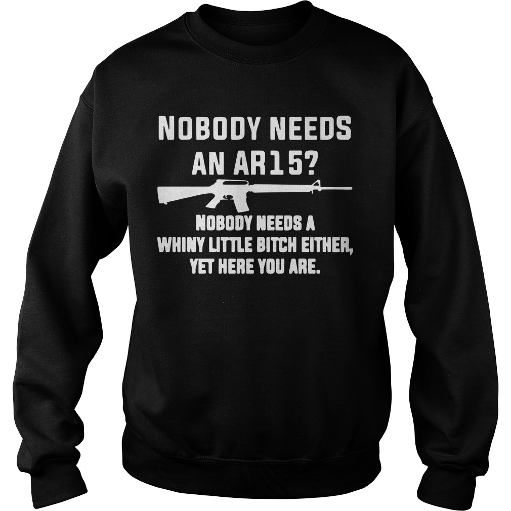 Nobody Needs An Ar15 Nobody Needs A Whiny Little Bitch Either Sweater