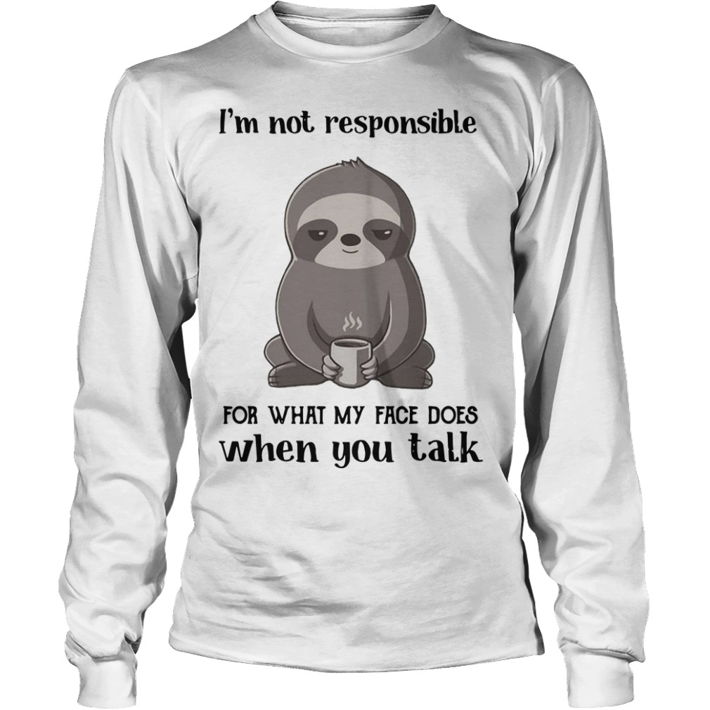 Sloth I'm Not Responsible For What My Face Does When You Talk Longsleeve Tee