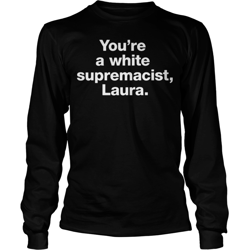 You're A White Supremacist Laura Longsleeve Tee