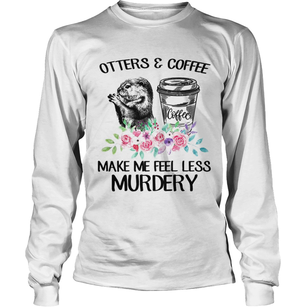 Flower Otters And Coffee Make Me Feel Less Murdery Longsleeve Tee